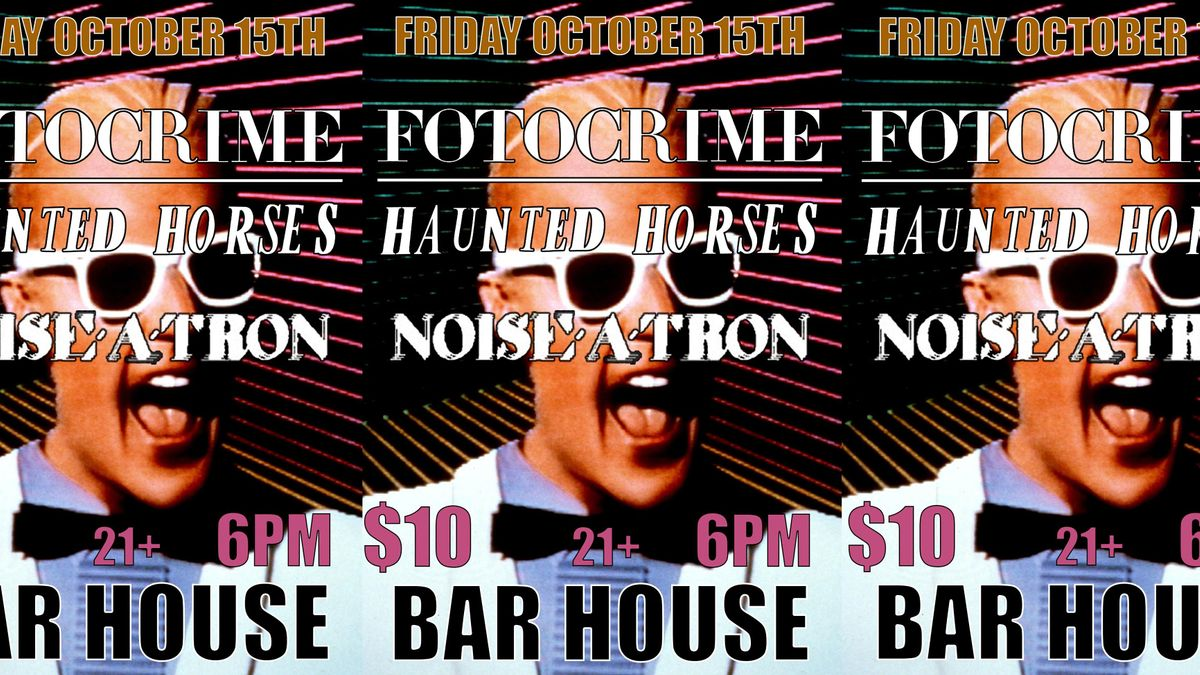 Fotocrime \/ Haunted Horses \/ Noise-A-Tron  at Bar House